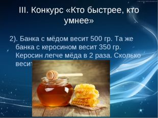 III. Конкурс «Кто быстрее, кто умнее» 2). Банка с мёдом весит 500 гр. Та же б
