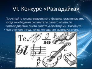 VI. Конкурс «Разгадайка» Прочитайте слова знаменитого физика, сказанные им, к