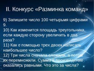 II. Конкурс «Разминка команд» 9)Запишите число 100 четырьмя цифрами 9. 10) К