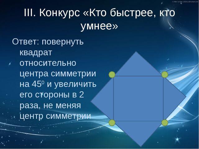 III. Конкурс «Кто быстрее, кто умнее» Ответ: повернуть квадрат относительно ц...