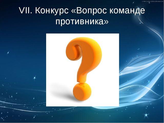 VII. Конкурс «Вопрос команде противника»