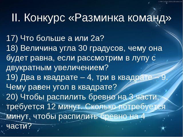II. Конкурс «Разминка команд» 17) Что больше а или 2а? 18) Величина угла 30 г...