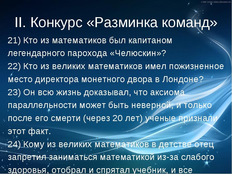 II. Конкурс «Разминка команд» 21) Кто из математиков был капитаном легендарно...
