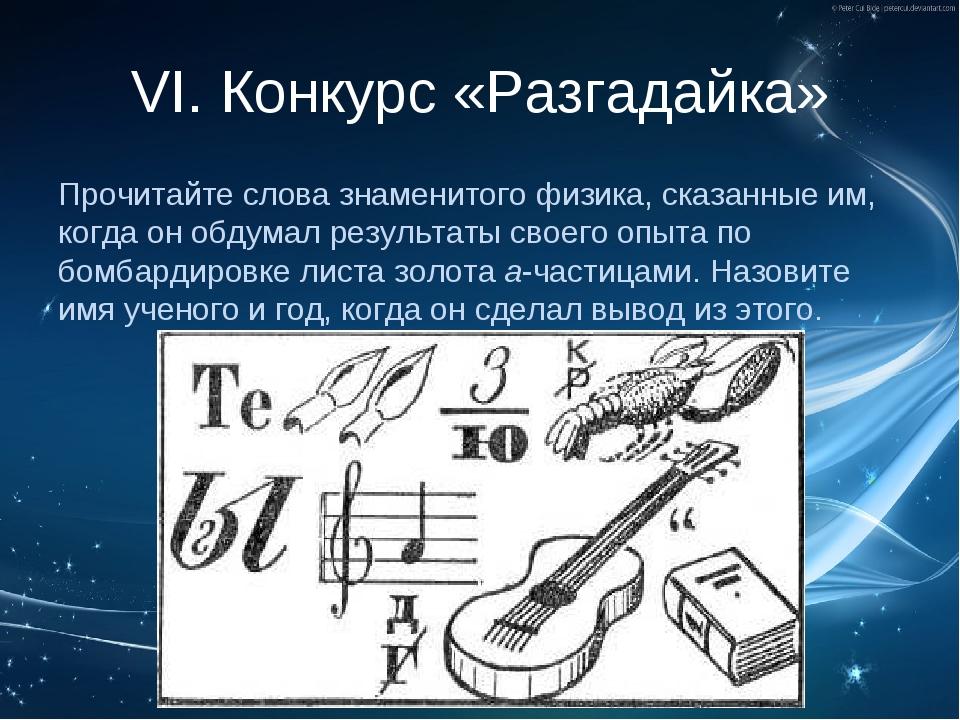 VI. Конкурс «Разгадайка» Прочитайте слова знаменитого физика, сказанные им, к...