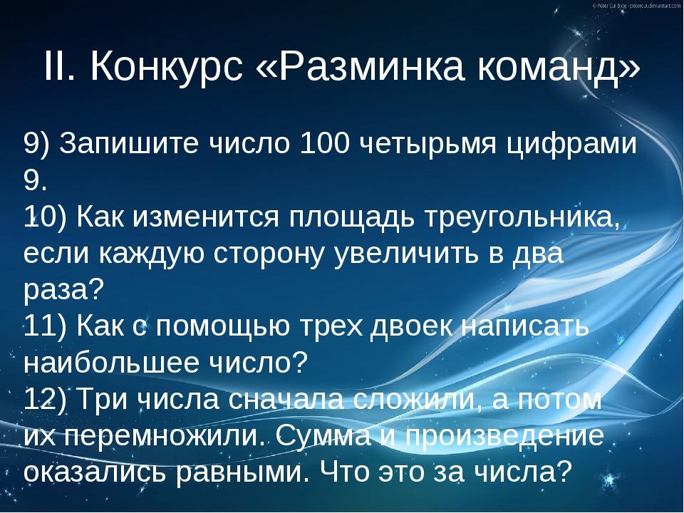 II. Конкурс «Разминка команд» 9)Запишите число 100 четырьмя цифрами 9. 10) К...