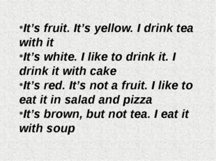 It's fruit. It's yellow. I drink tea with it It's white. I like to drink it.