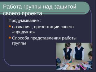 Работа группы над защитой своего проекта. Продумывание : названия , презентац