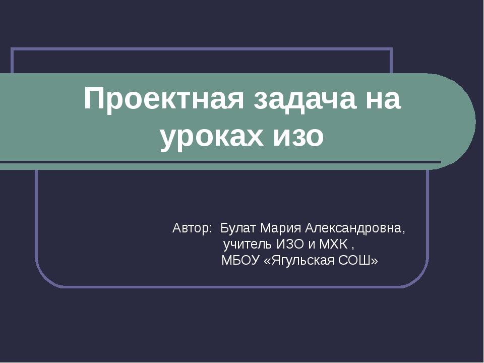 Проектная задача на уроках изо Автор: Булат Мария Александровна, учитель ИЗО...