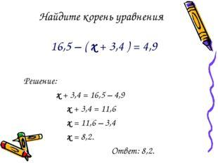 Найдите корень уравнения 16,5 – ( х + 3,4 ) = 4,9 Решение: х + 3,4 = 16,5 – 4