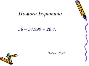 Помоги Буратино 36 – 34,999 + 20,4. Ответ: 20,401