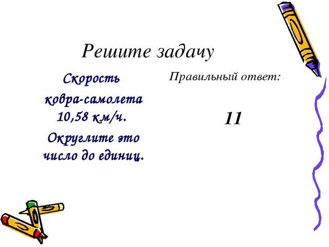 Решите задачу Скорость ковра-самолета 10,58 км/ч. Округлите это число до един...
