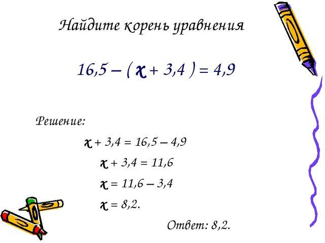 Найдите корень уравнения 16,5 – ( х + 3,4 ) = 4,9 Решение: х + 3,4 = 16,5 – 4...
