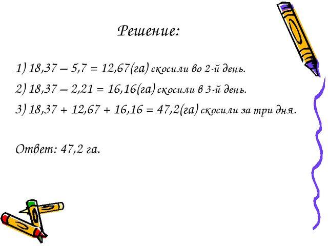 Решение: 1) 18,37 – 5,7 = 12,67(га) скосили во 2-й день. 2) 18,37 – 2,21 = 16...