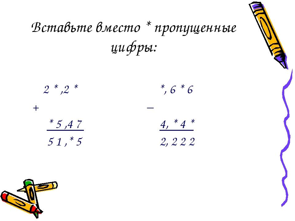 Вставьте вместо * пропущенные цифры:  2 * ,2 * *, 6 * 6 + −  * 5 ,4 7 4, *...