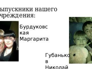 Выпускники нашего учреждения: Бурдуковская Маргарита Губаньков Николай