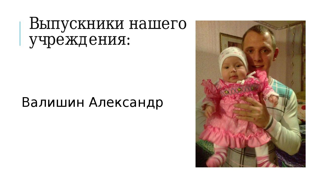 Выпускники нашего учреждения: Валишин Александр