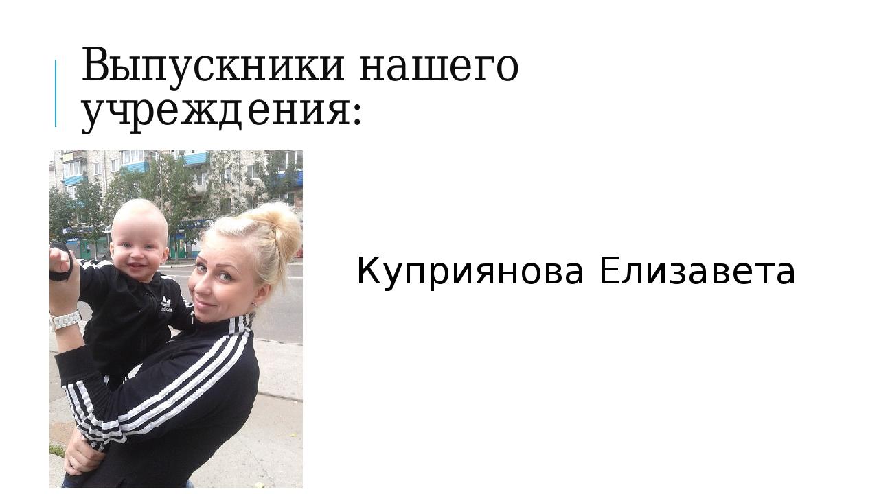 Выпускники нашего учреждения: Куприянова Елизавета