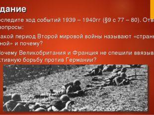 Задание Проследите ход событий 1939 – 1940гг (§9 с 77 – 80). Ответьте на вопр