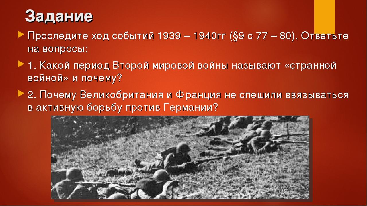 Задание Проследите ход событий 1939 – 1940гг (§9 с 77 – 80). Ответьте на вопр...