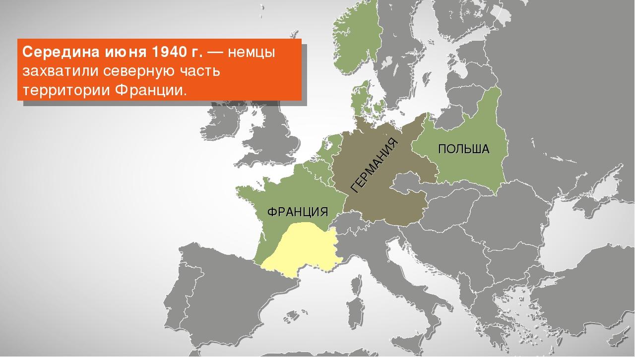 ГЕРМАНИЯ Середина июня 1940 г. — немцы захватили северную часть территории Фр...