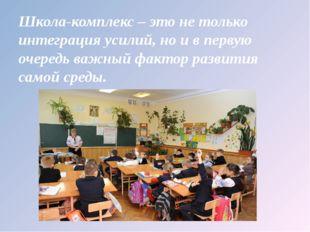 Школа-комплекс – это не только интеграция усилий, но и в первую очередь важны