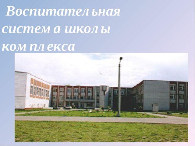 Воспитательная система школы комплекса