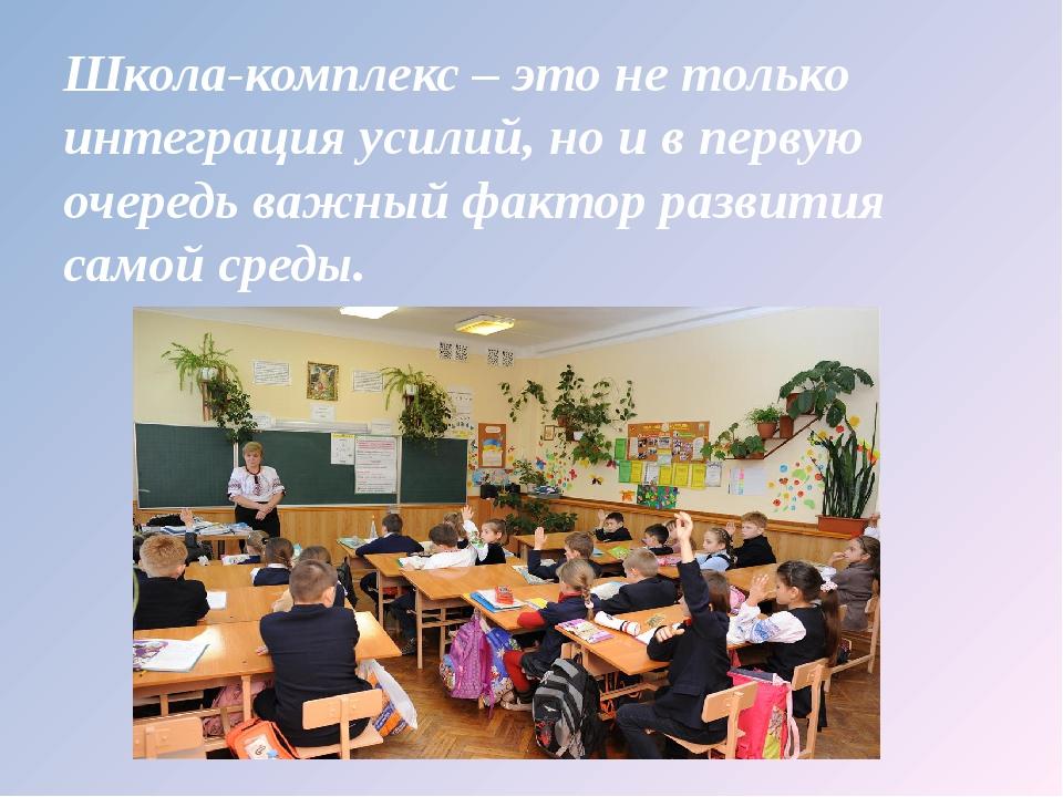 Школа-комплекс – это не только интеграция усилий, но и в первую очередь важны...