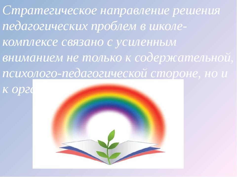Стратегическое направление решения педагогических проблем в школе-комплексе с...
