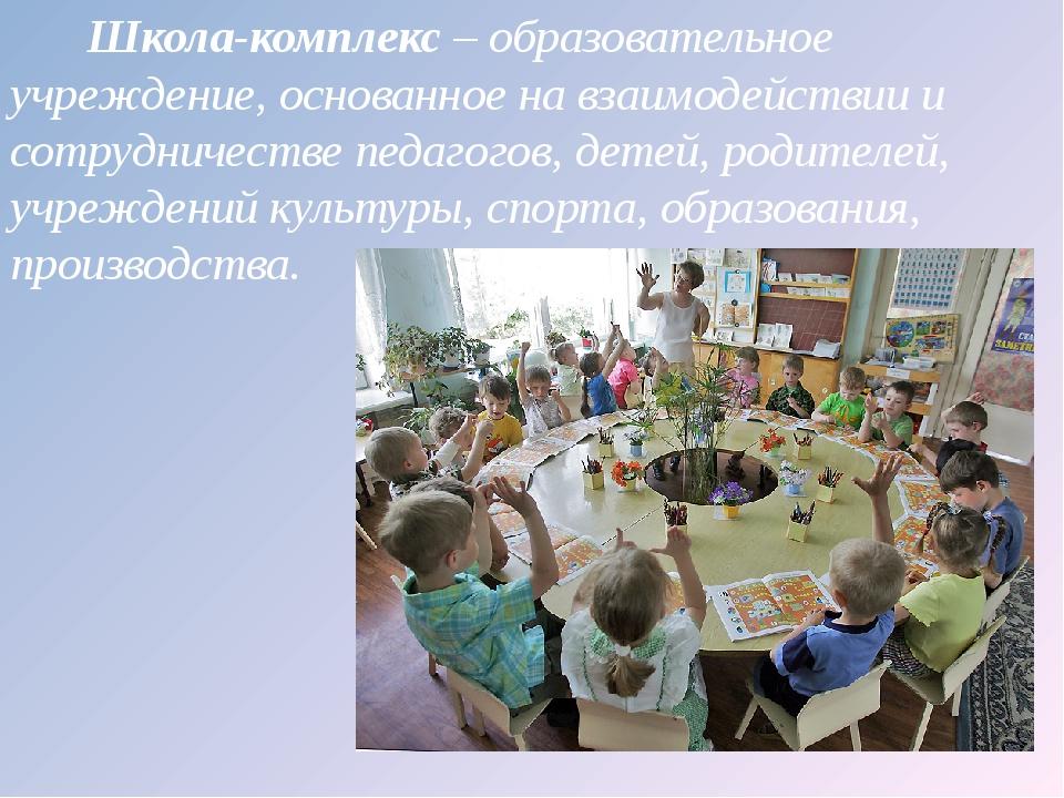 Школа-комплекс – образовательное учреждение, основанное на взаимодействии и...