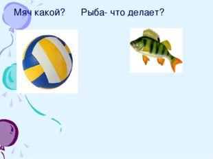 Мяч какой? Рыба- что делает?