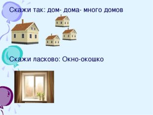 Скажи так: дом- дома- много домов Скажи ласково: Окно-окошко