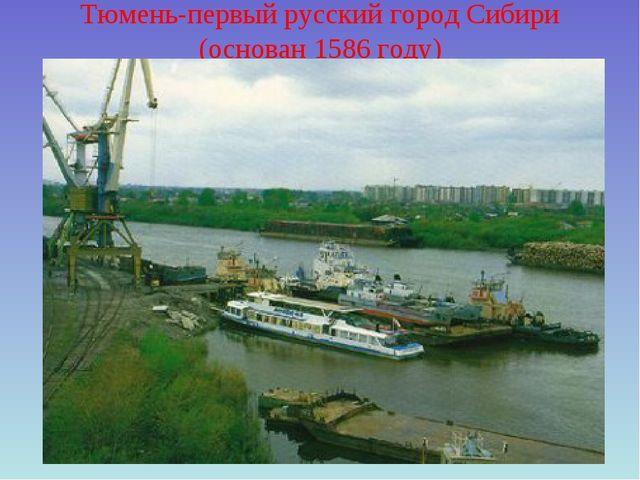 Тюмень-первый русский город Сибири (основан 1586 году)