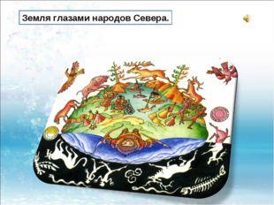 Земля глазами народов Севера.