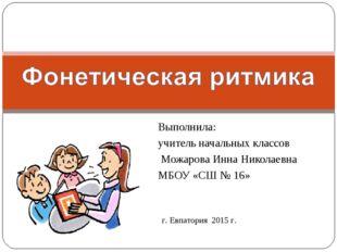 Выполнила: учитель начальных классов Можарова Инна Николаевна МБОУ «СШ № 16»
