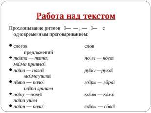 Работа над текстом Прохлопывание ритмов ́— — , — ́— с одновременным проговари