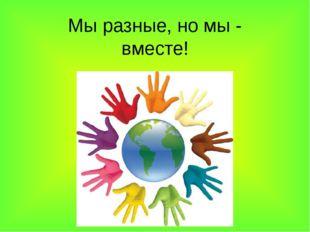 Мы разные, но мы - вместе!