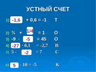 УСТНЫЙ СЧЕТ + 0,6 = -1 Т ¾ + = 1 О -9 · = 45 О ∙ 0,1 = -2,7 В 5 - = 7 С - 10