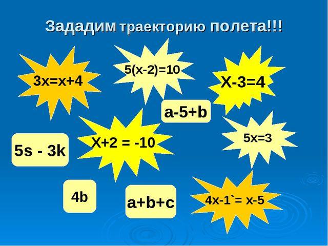 Зададим траекторию полета!!! 3x=x+4 X-3=4 5(x-2)=10 X+2 = -10 5x=3 4x-1`= x-5...