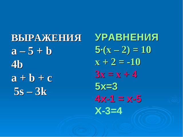 ВЫРАЖЕНИЯ a – 5 + b 4b a + b + c 5s – 3k УРАВНЕНИЯ 5∙(x – 2) = 10 x + 2 = -10...
