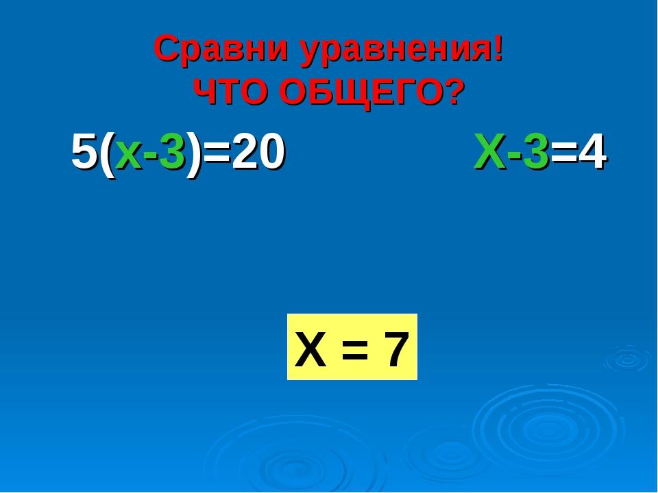 Сравни уравнения! ЧТО ОБЩЕГО? 5(x-3)=20 X-3=4 Х = 7