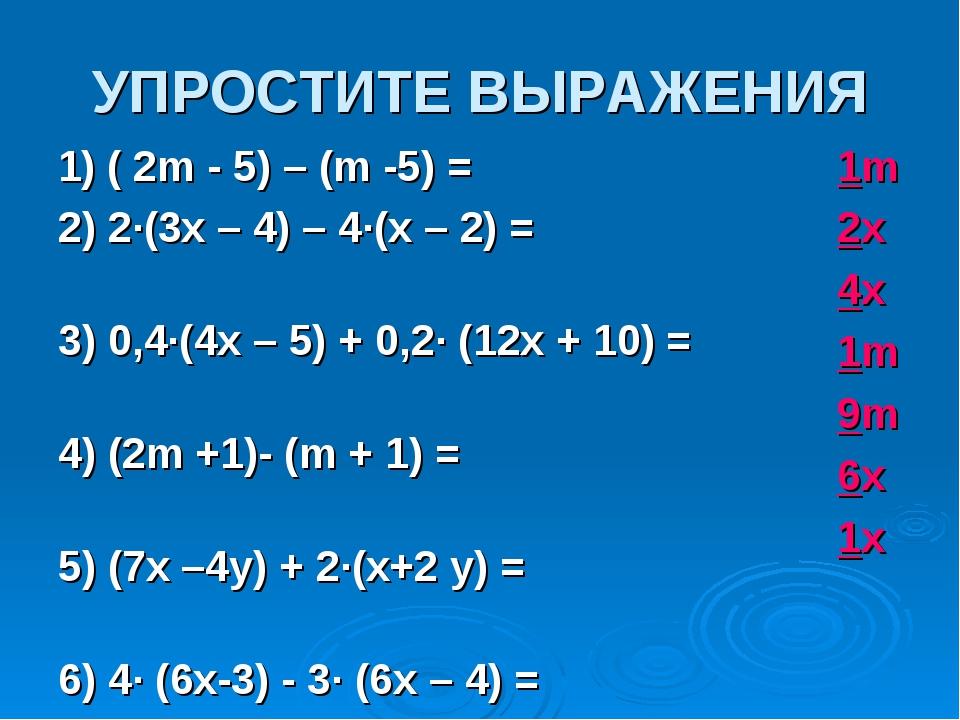 УПРОСТИТЕ ВЫРАЖЕНИЯ 1) ( 2m - 5) – (m -5) = 2) 2∙(3x – 4) – 4∙(x – 2) = 3) 0,...