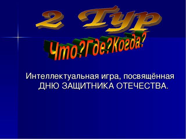 Интеллектуальная игра, посвящённая ДНЮ ЗАЩИТНИКА ОТЕЧЕСТВА.