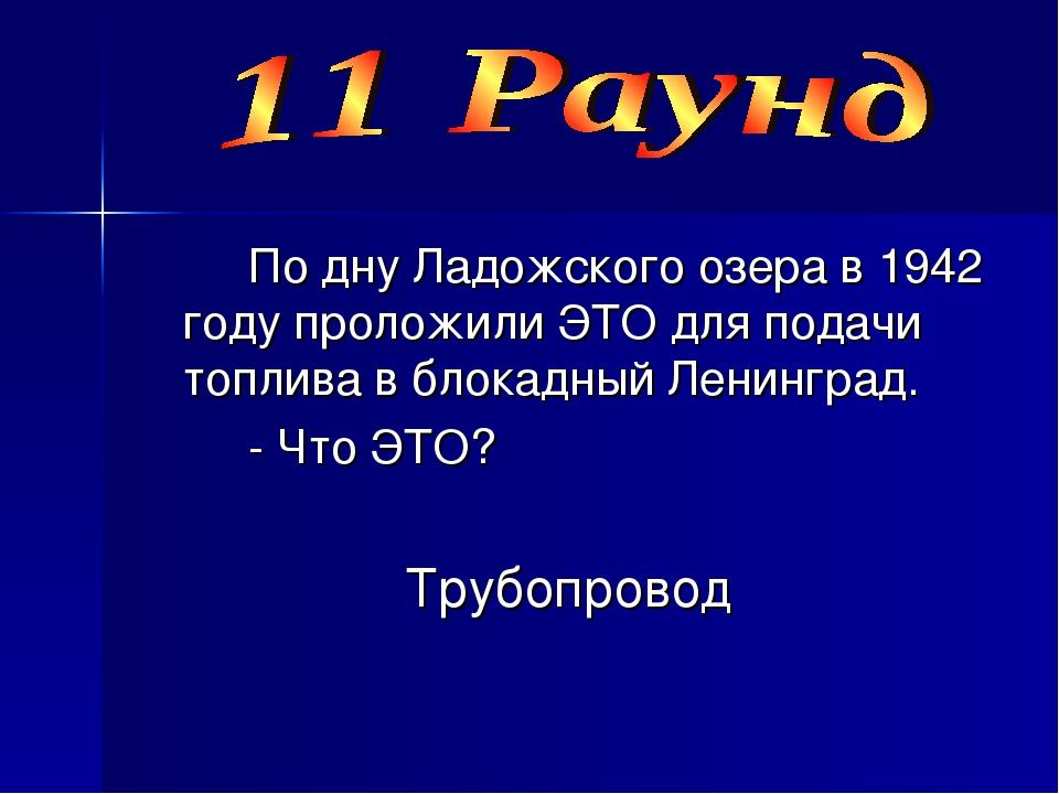 По дну Ладожского озера в 1942 году проложили ЭТО для подачи топлива в блок...
