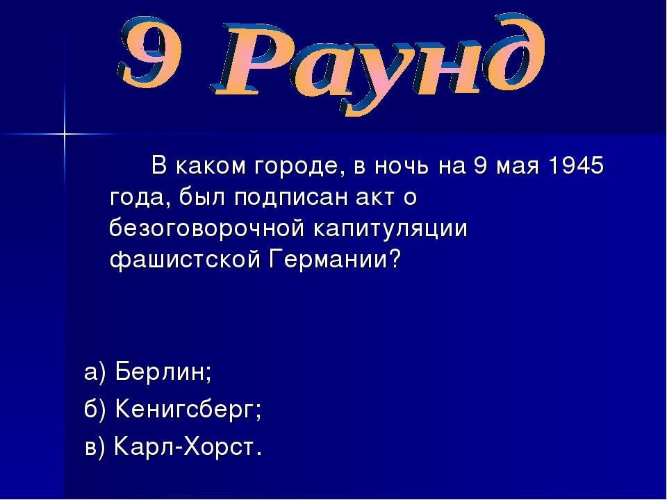В каком городе, в ночь на 9 мая 1945 года, был подписан акт о безоговорочно...