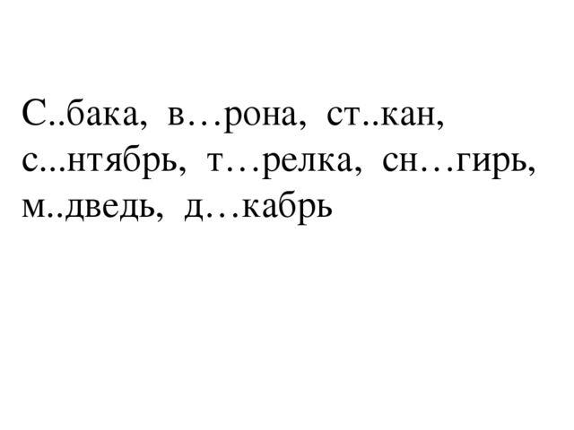 С..бака, в…рона, ст..кан, с...нтябрь, т…релка, сн…гирь, м..дведь, д…кабрь