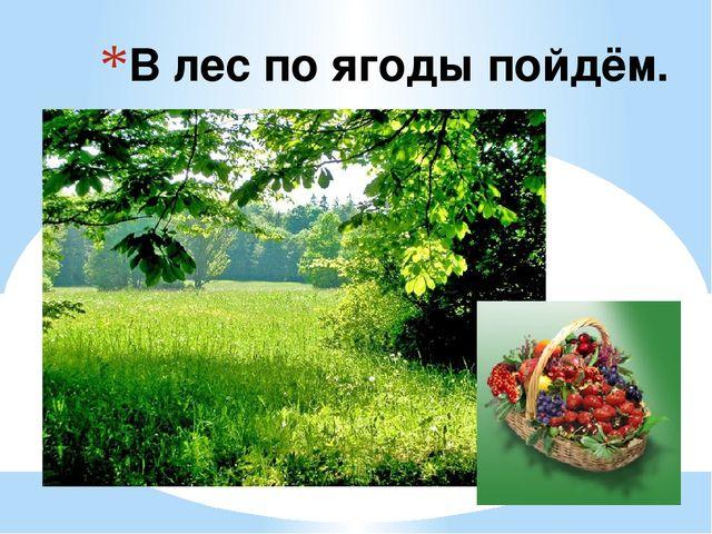 В лес по ягоды пойдём.