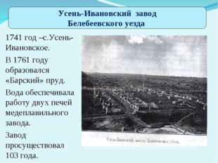. 1741 год –с.Усень-Ивановское. В 1761 году образовался «Барский» пруд. Вода