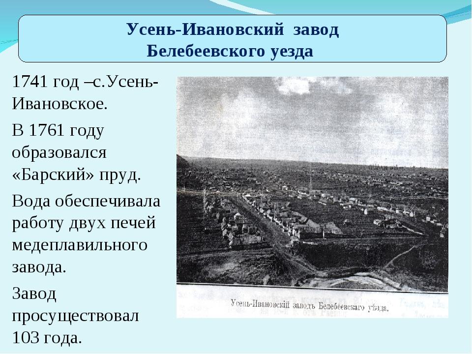 . 1741 год –с.Усень-Ивановское. В 1761 году образовался «Барский» пруд. Вода...