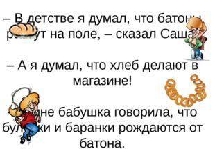 – В детстве я думал, что батоны растут на поле, – сказал Саша. – А я думал, ч