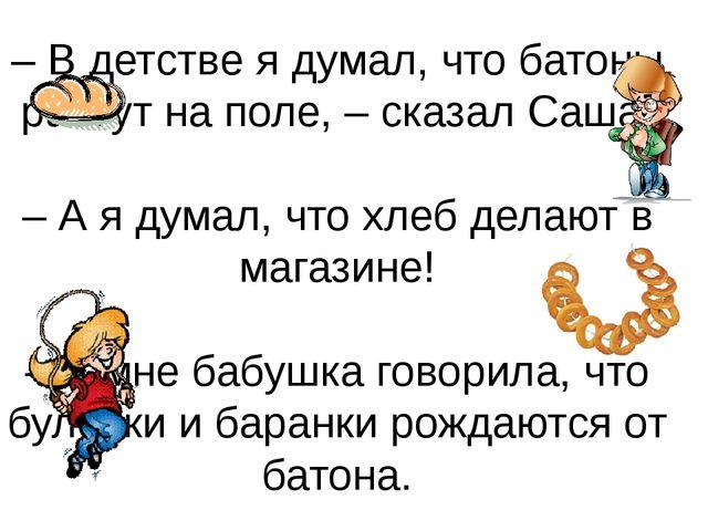 – В детстве я думал, что батоны растут на поле, – сказал Саша. – А я думал, ч...